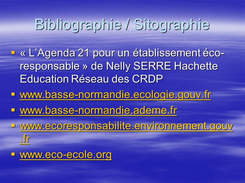 Bibliographie / Sitographie « LAgenda 21 pour un établissement éco- responsable » de Nelly SERRE Hachette Education Réseau des CRDP « LAgenda 21 pour un établissement éco- responsable » de Nelly SERRE Hachette Education Réseau des CRDP www.basse-normandie.ecologie.gouv.fr www.basse-normandie.ecologie.gouv.fr www.basse-normandie.ecologie.gouv.fr www.basse-normandie.ademe.fr www.basse-normandie.ademe.fr www.basse-normandie.ademe.fr www.ecoresponsabilite.environnement.gouv.fr www.ecoresponsabilite.environnement.gouv.fr www.ecoresponsabilite.environnement.gouv.fr www.ecoresponsabilite.environnement.gouv.fr www.eco-ecole.org www.eco-ecole.org www.eco-ecole.org