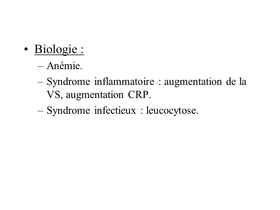 Biologie : –Anémie. –Syndrome inflammatoire : augmentation de la VS, augmentation CRP. –Syndrome infectieux : leucocytose.