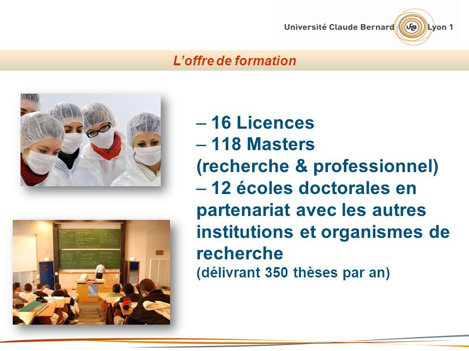 –16 Licences –118 Masters (recherche & professionnel) –12 écoles doctorales en partenariat avec les autres institutions et organismes de recherche (dé