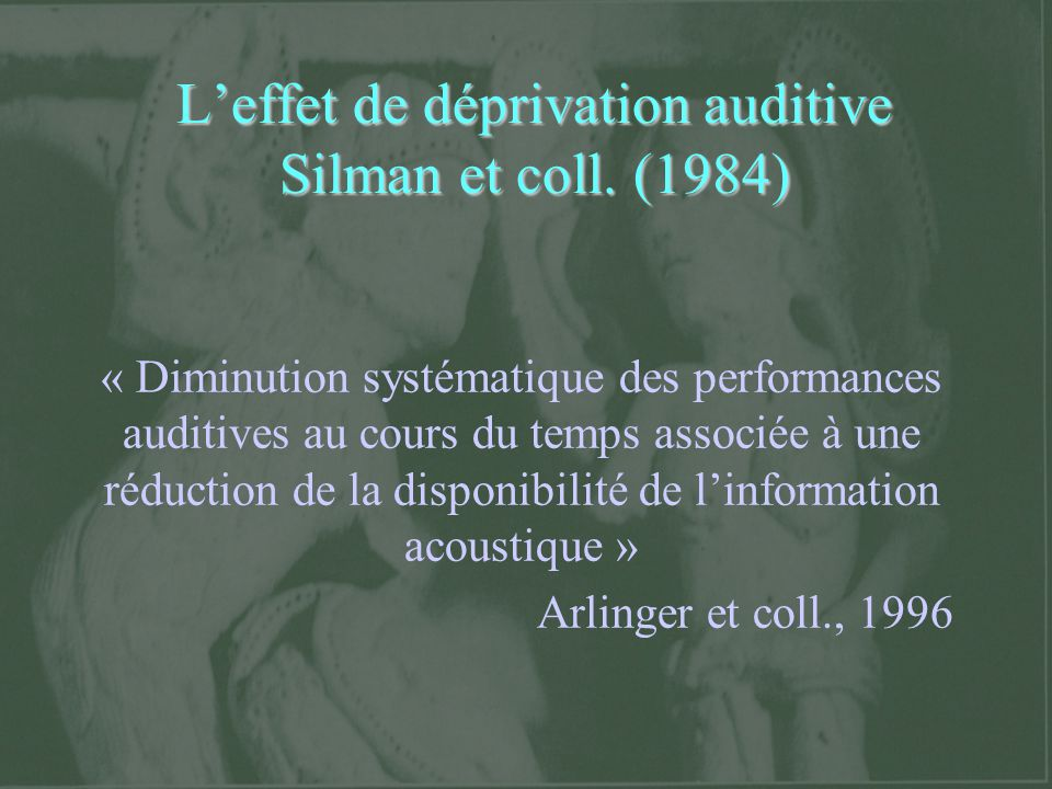 Leffet de déprivation auditive Silman et coll. (1984) « Diminution systématique des performances auditives au cours du temps associée à une réduction