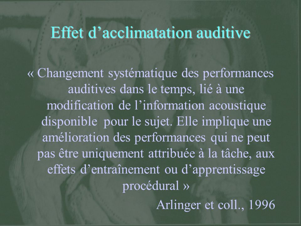Effet dacclimatation auditive « Changement systématique des performances auditives dans le temps, lié à une modification de linformation acoustique di