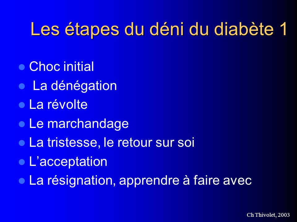 Ch Thivolet, 2003 Les étapes du déni du diabète 1 Choc initial La dénégation La révolte Le marchandage La tristesse, le retour sur soi Lacceptation La résignation, apprendre à faire avec