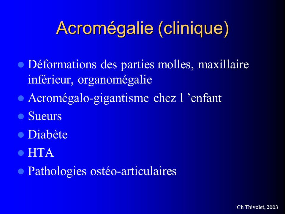 Ch Thivolet, 2003 Acromégalie (clinique) Déformations des parties molles, maxillaire inférieur, organomégalie Acromégalo-gigantisme chez l enfant Sueurs Diabète HTA Pathologies ostéo-articulaires