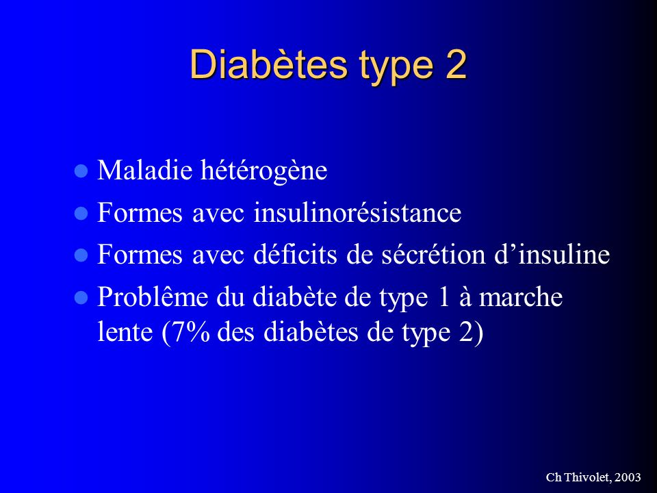 Ch Thivolet, 2003 Diabètes type 2 Maladie hétérogène Formes avec insulinorésistance Formes avec déficits de sécrétion dinsuline Problême du diabète de type 1 à marche lente (7% des diabètes de type 2)
