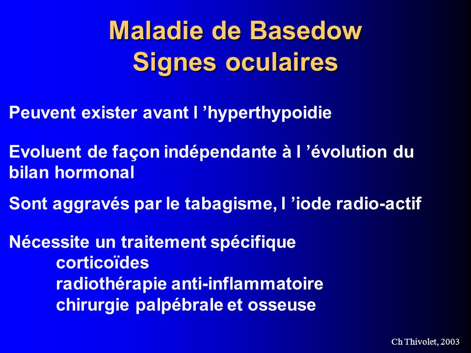 Ch Thivolet, 2003 Maladie de Basedow Signes oculaires Peuvent exister avant l hyperthypoidie Evoluent de façon indépendante à l évolution du bilan hormonal Sont aggravés par le tabagisme, l iode radio-actif Nécessite un traitement spécifique corticoïdes radiothérapie anti-inflammatoire chirurgie palpébrale et osseuse