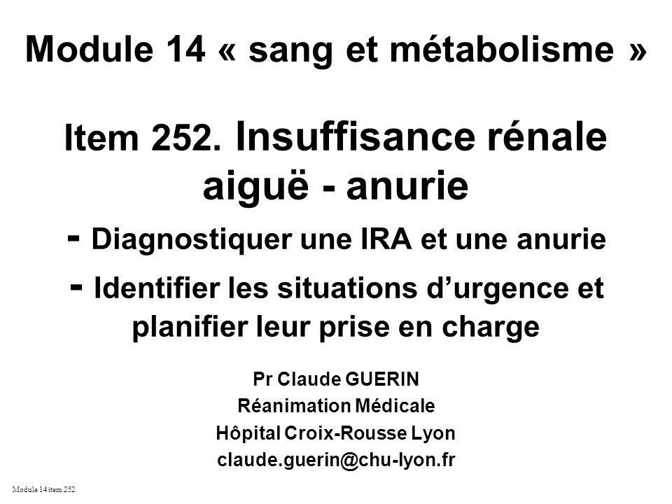 Module 14 item 252 ATTEINTE TUBULAIRE AIGUË diagnostic positif –signes de choc –exposition à un toxique –Indices urinaires NaU > 20 mmol/L FENa > 1 % U/P urée < 8 U/P créat < 40 Uosmol < 500 mosmol/l eau –biochimie urinaire protéinurie faible (< 1 g / 24 Hs) et de type tubulaire myoglobinurie hémoglobinurie –cytologie urinaire par microscopie en contraste de phase cylindres granuleux contenant des cellules tubulaires +++