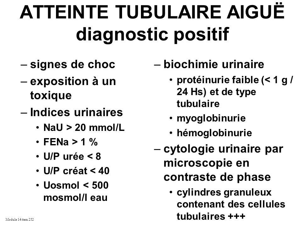Module 14 item 252 ATTEINTE TUBULAIRE AIGUË diagnostic positif –signes de choc –exposition à un toxique –Indices urinaires NaU > 20 mmol/L FENa > 1 %