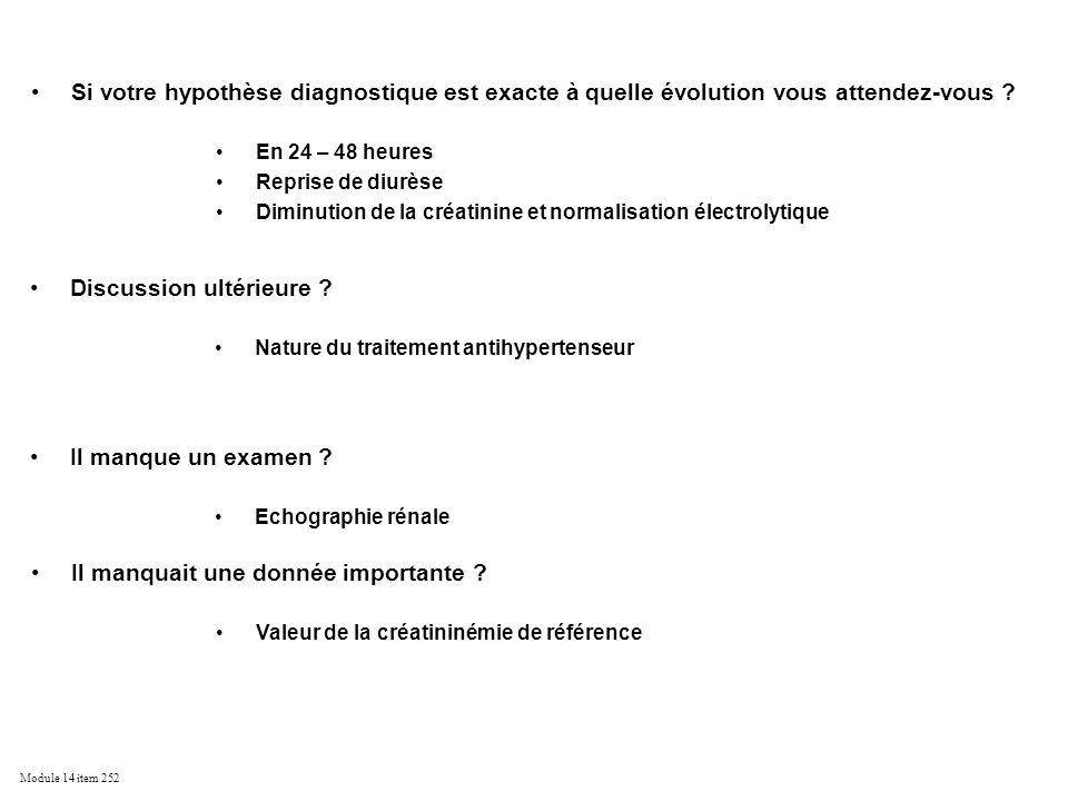 Module 14 item 252 Si votre hypothèse diagnostique est exacte à quelle évolution vous attendez-vous ? En 24 – 48 heures Reprise de diurèse Diminution
