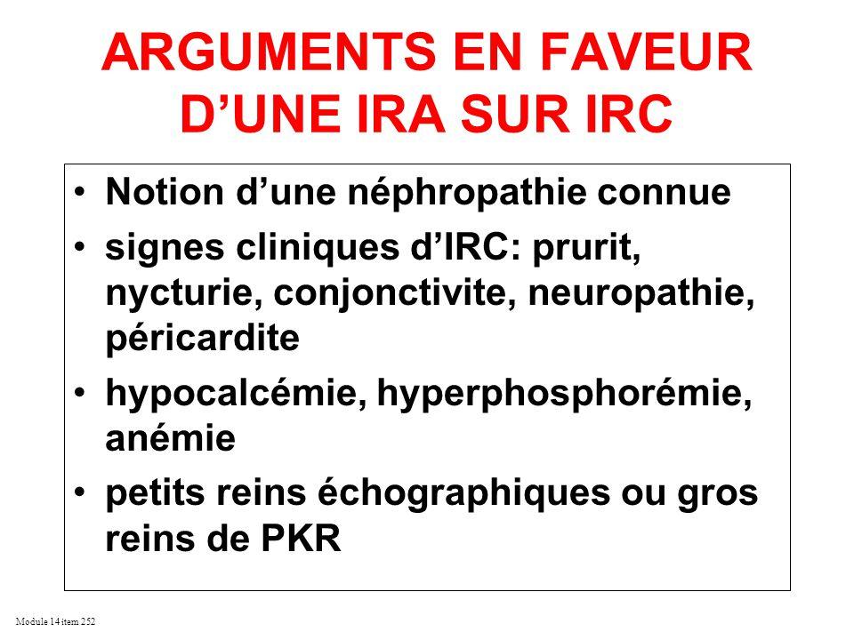 Module 14 item 252 IRA CHEZ LE TRANSPLANTE RENAL Période post-opératoire immédiate (1er mois) –NTA ischémique instabilité hémodynamique chez le donneur Durées des IF, IC instabilité per-opératoire Hémorragie sepsis –NTA toxique Iode aminosides Cyclosprine, Tacrolimus –causes chirurgicales vasculaires proximales et urologiques –REJET AIGU Ultérieurement –Rejet +++ –Infections +++ –sténose artère du greffon –Récidive néphropathie initiale