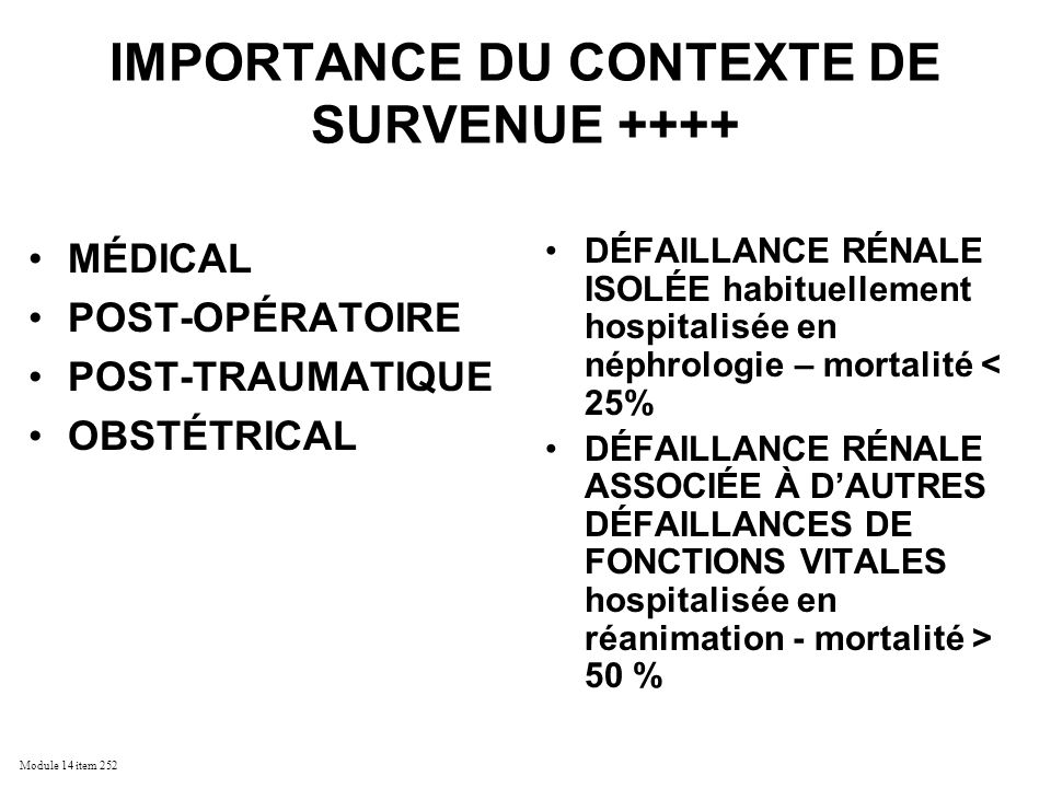 Module 14 item 252 IMPORTANCE APPROCHE PAR NIVEAU ++++ PRE-RENALE POST-RENALE INTRA-RENALE 50% pré-rénale 10% post-rénale 40% intra-rénale –70% tubulaire 75% ischémique 25% non ischémique –30% non tubulaire