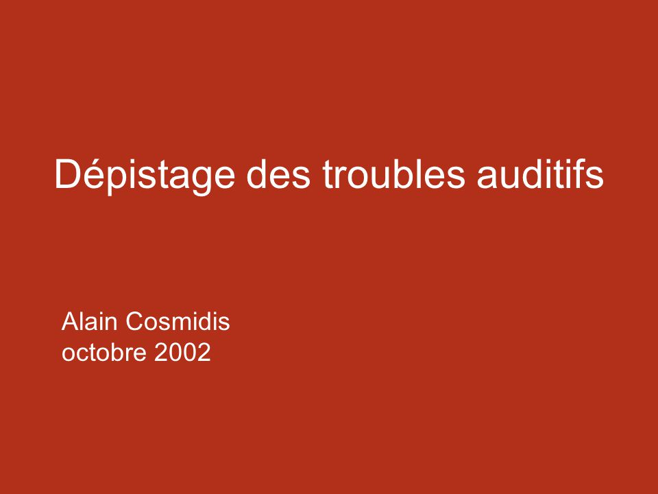 Dépistage des troubles auditifs Alain Cosmidis octobre 2002