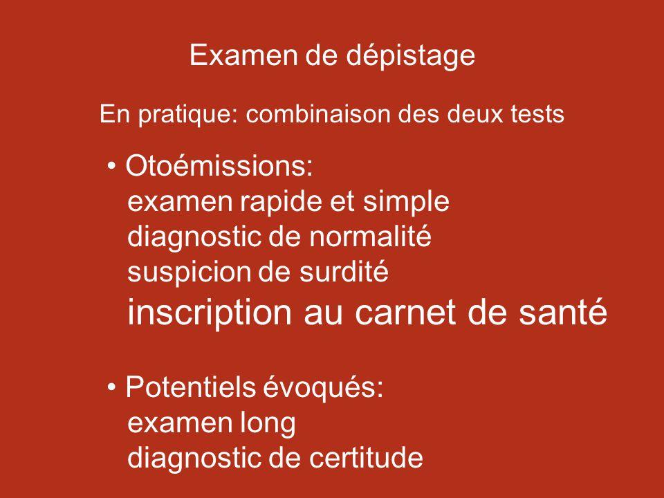 Examen de dépistage En pratique: combinaison des deux tests Otoémissions: examen rapide et simple diagnostic de normalité suspicion de surdité inscription au carnet de santé Potentiels évoqués: examen long diagnostic de certitude