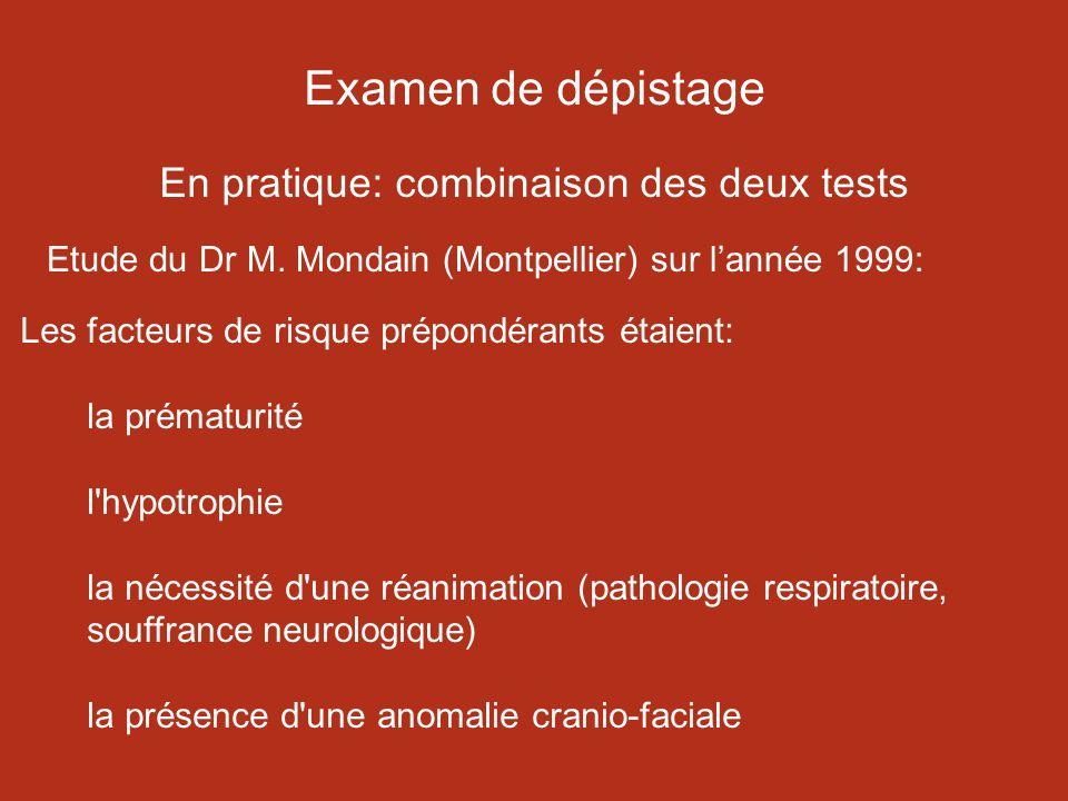 Examen de dépistage En pratique: combinaison des deux tests Les facteurs de risque prépondérants étaient: la prématurité l hypotrophie la nécessité d une réanimation (pathologie respiratoire, souffrance neurologique) la présence d une anomalie cranio-faciale Etude du Dr M.