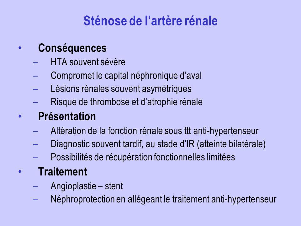 Sténose de lartère rénale Conséquences –HTA souvent sévère –Compromet le capital néphronique daval –Lésions rénales souvent asymétriques –Risque de th