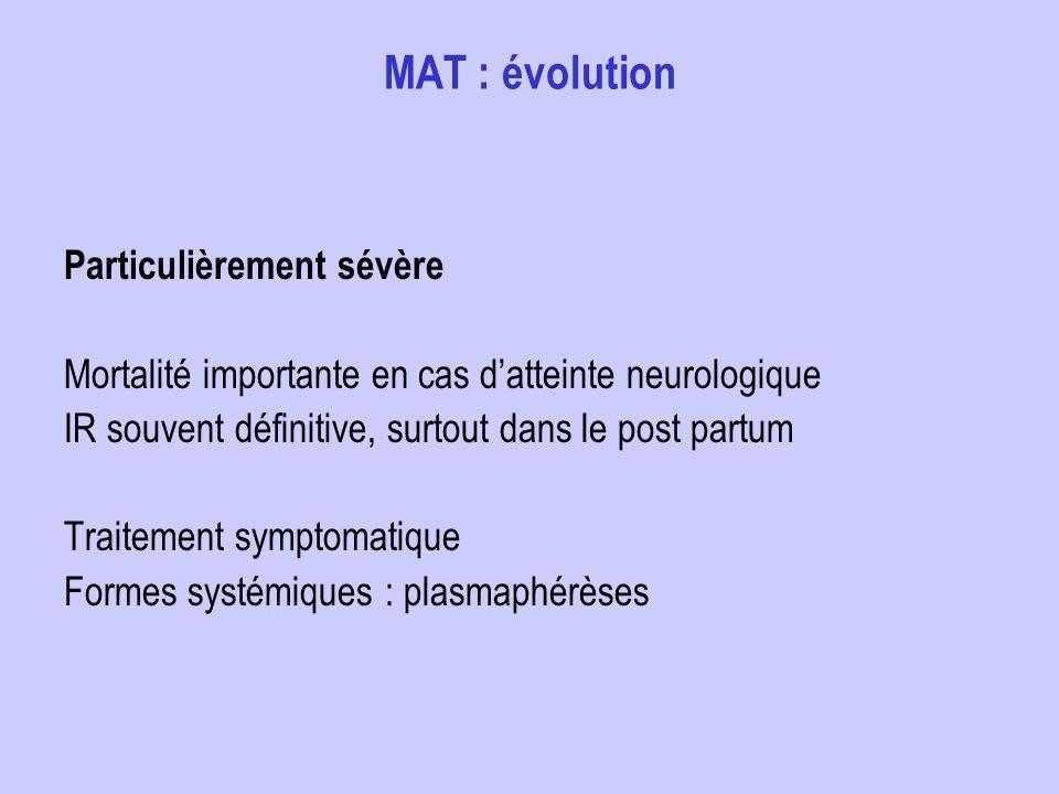 MAT : évolution Particulièrement sévère Mortalité importante en cas datteinte neurologique IR souvent définitive, surtout dans le post partum Traiteme