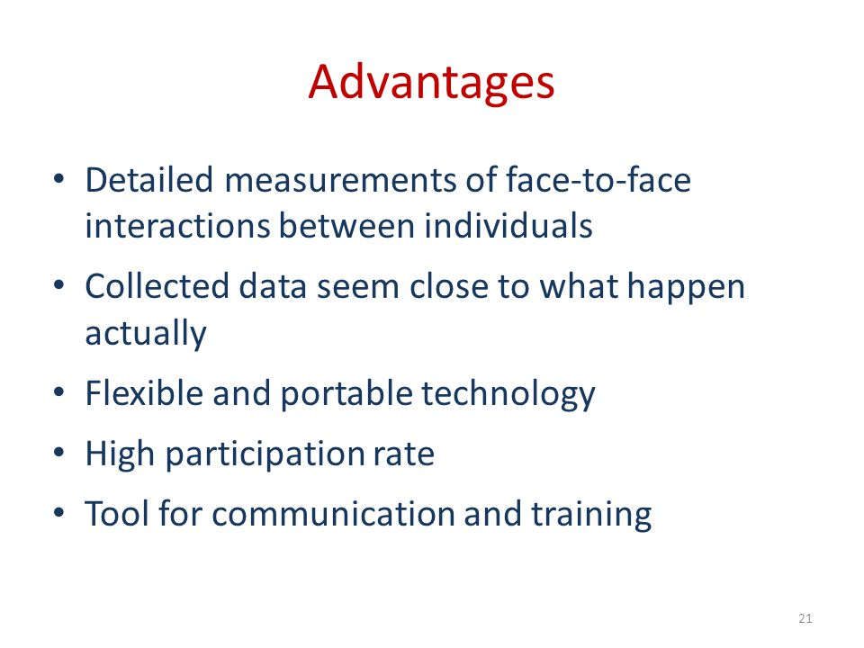 Advantages Detailed measurements of face-to-face interactions between individuals Collected data seem close to what happen actually Flexible and porta