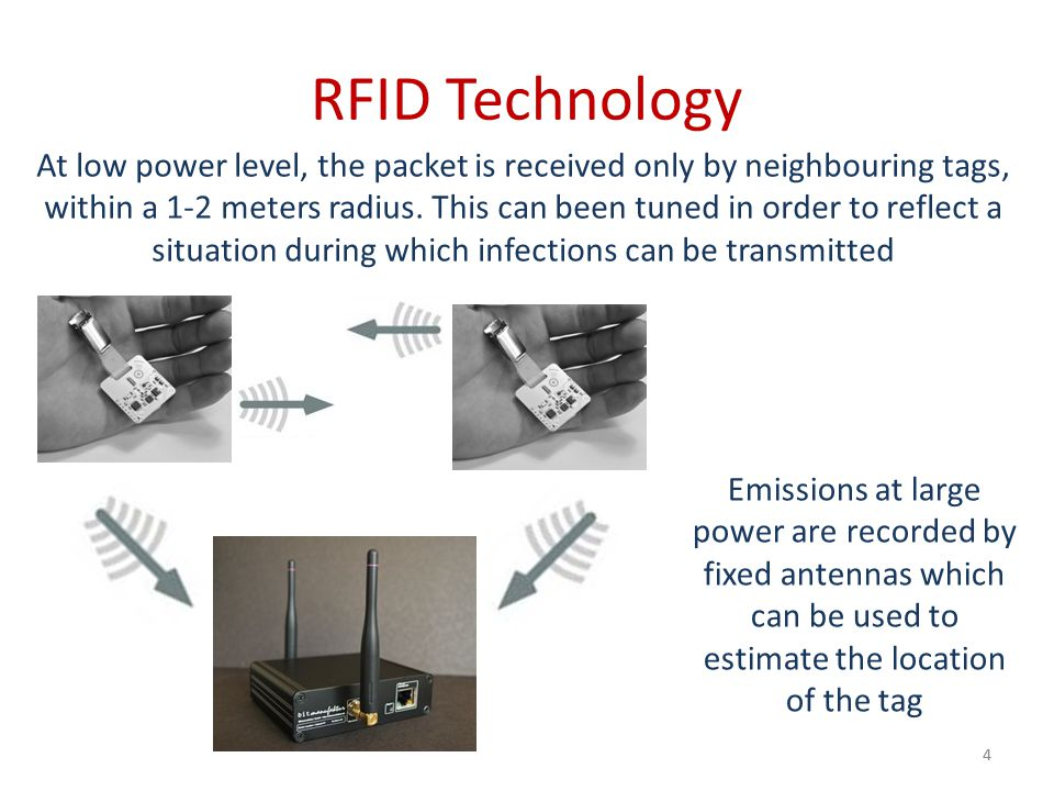 RFID Technology 4 At low power level, the packet is received only by neighbouring tags, within a 1-2 meters radius. This can been tuned in order to re