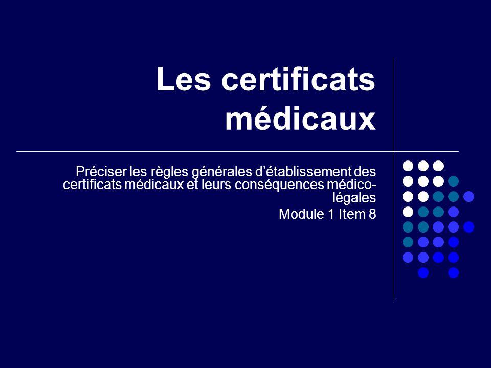 Les certificats médicaux Préciser les règles générales détablissement des certificats médicaux et leurs conséquences médico- légales Module 1 Item 8