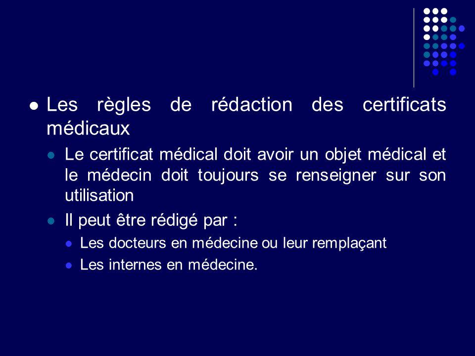 Les règles de rédaction des certificats médicaux Le certificat médical doit avoir un objet médical et le médecin doit toujours se renseigner sur son u