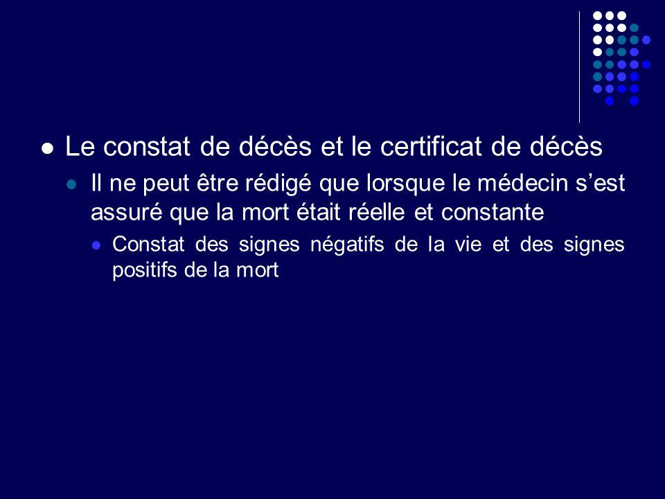 Le constat de décès et le certificat de décès Il ne peut être rédigé que lorsque le médecin sest assuré que la mort était réelle et constante Constat