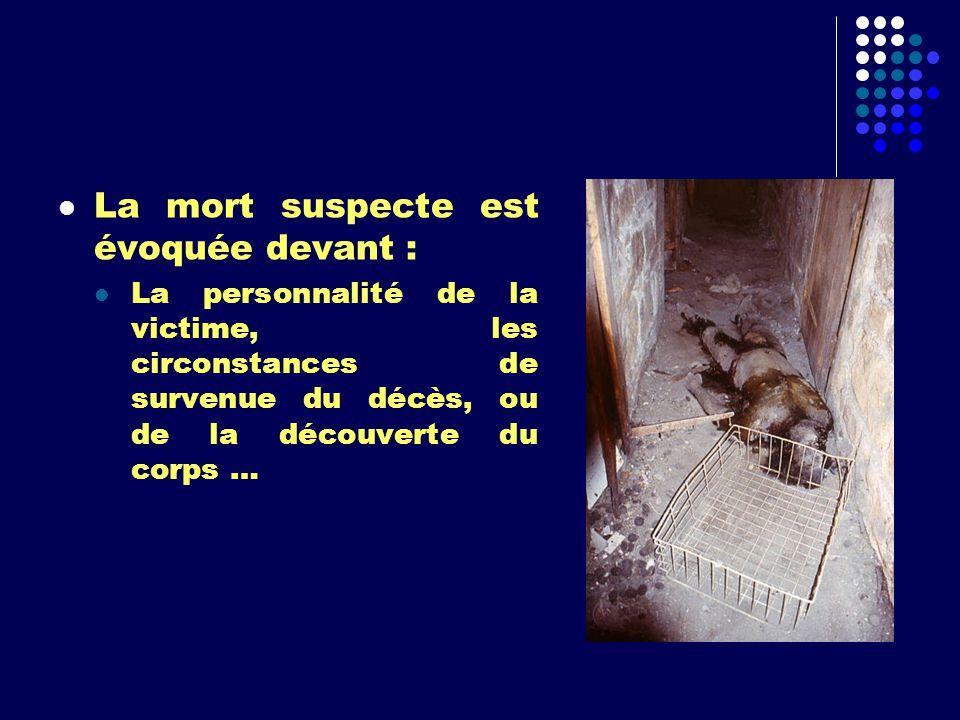 La mort suspecte est évoquée devant : La personnalité de la victime, les circonstances de survenue du décès, ou de la découverte du corps …