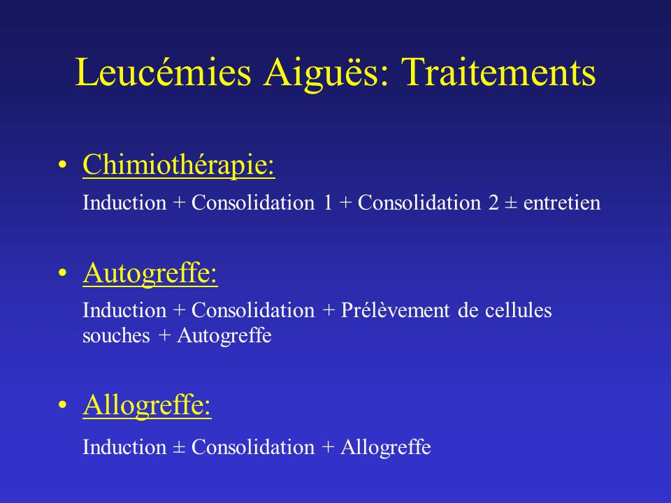 Leucémies Aiguës: Traitements Chimiothérapie: Induction + Consolidation 1 + Consolidation 2 ± entretien Autogreffe: Induction + Consolidation + Prélèvement de cellules souches + Autogreffe Allogreffe: Induction ± Consolidation + Allogreffe