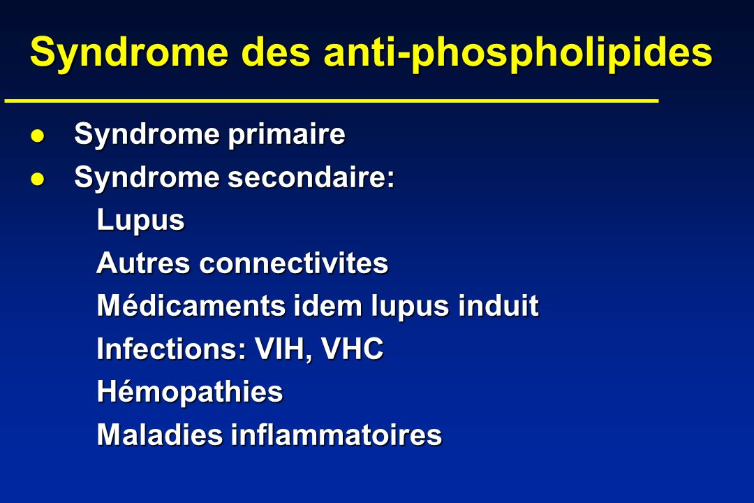 Syndrome des anti-phospholipides Syndrome des anti-phospholipides Syndrome primaire Syndrome primaire Syndrome secondaire: Syndrome secondaire:Lupus A