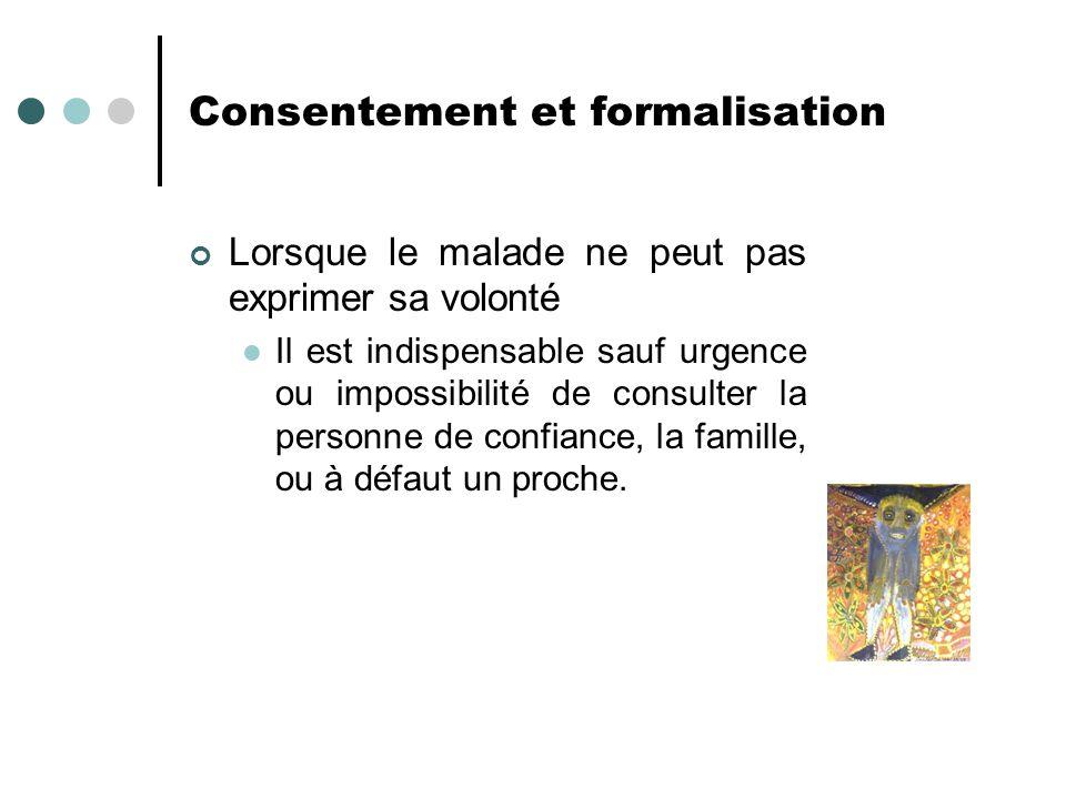 Consentement et formalisation Lorsque le malade ne peut pas exprimer sa volonté Il est indispensable sauf urgence ou impossibilité de consulter la per