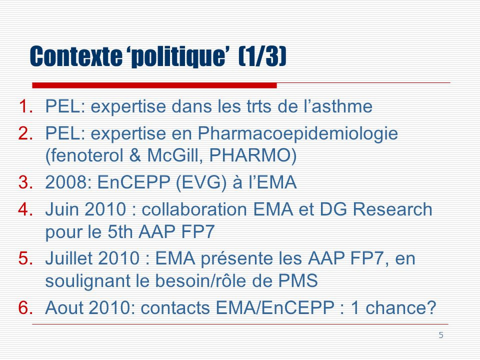 Contexte politique (1/3) 1.PEL: expertise dans les trts de lasthme 2.PEL: expertise en Pharmacoepidemiologie (fenoterol & McGill, PHARMO) 3.2008: EnCEPP (EVG) à lEMA 4.Juin 2010 : collaboration EMA et DG Research pour le 5th AAP FP7 5.Juillet 2010 : EMA présente les AAP FP7, en soulignant le besoin/rôle de PMS 6.Aout 2010: contacts EMA/EnCEPP : 1 chance.