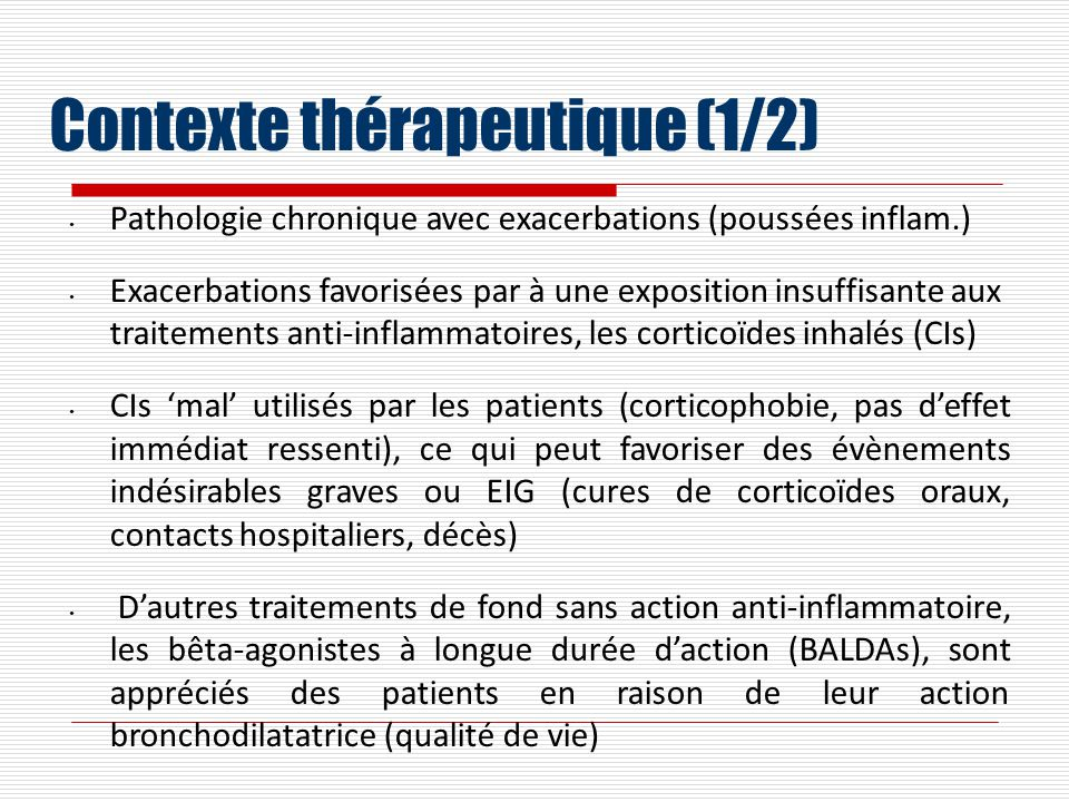 Contexte thérapeutique (1/2) Pathologie chronique avec exacerbations (poussées inflam.) Exacerbations favorisées par à une exposition insuffisante aux traitements anti-inflammatoires, les corticoïdes inhalés (CIs) CIs mal utilisés par les patients (corticophobie, pas deffet immédiat ressenti), ce qui peut favoriser des évènements indésirables graves ou EIG (cures de corticoïdes oraux, contacts hospitaliers, décès) Dautres traitements de fond sans action anti-inflammatoire, les bêta-agonistes à longue durée daction (BALDAs), sont appréciés des patients en raison de leur action bronchodilatatrice (qualité de vie)