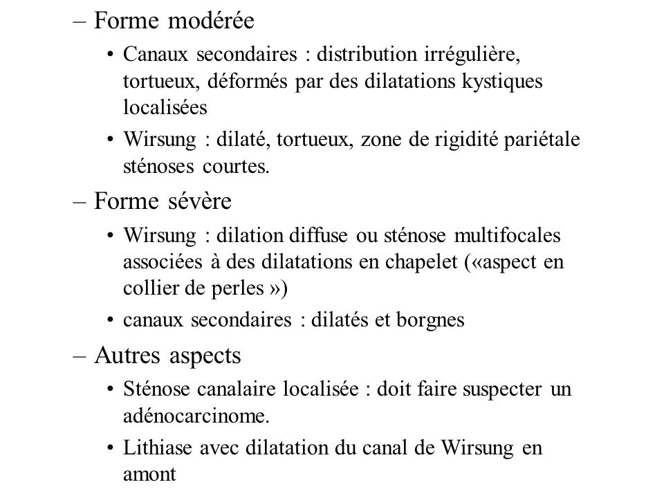 –Forme modérée Canaux secondaires : distribution irrégulière, tortueux, déformés par des dilatations kystiques localisées Wirsung : dilaté, tortueux, zone de rigidité pariétale sténoses courtes.
