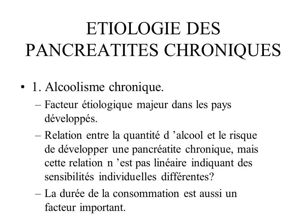 ETIOLOGIE DES PANCREATITES CHRONIQUES 1. Alcoolisme chronique. –Facteur étiologique majeur dans les pays développés. –Relation entre la quantité d alc