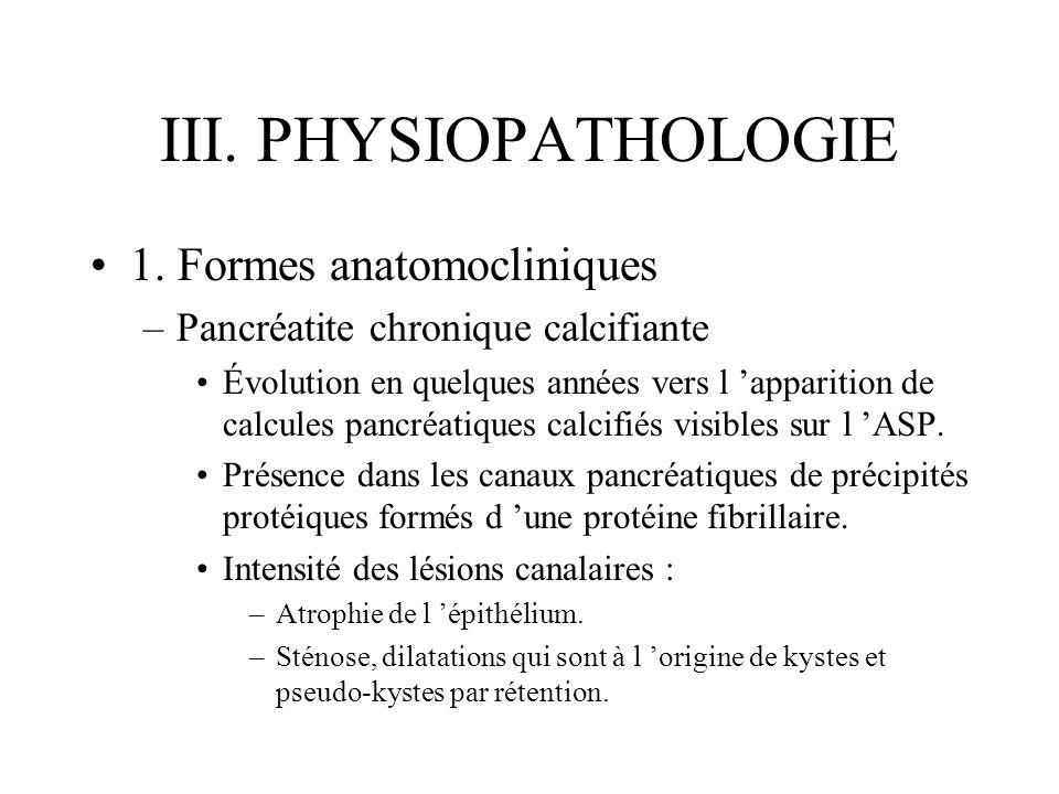 III. PHYSIOPATHOLOGIE 1. Formes anatomocliniques –Pancréatite chronique calcifiante Évolution en quelques années vers l apparition de calcules pancréa