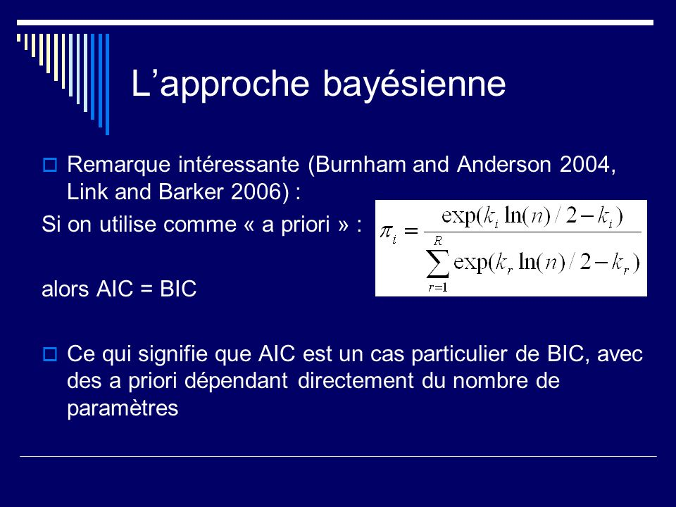 Lapproche bayésienne Remarque intéressante (Burnham and Anderson 2004, Link and Barker 2006) : Si on utilise comme « a priori » : alors AIC = BIC Ce q