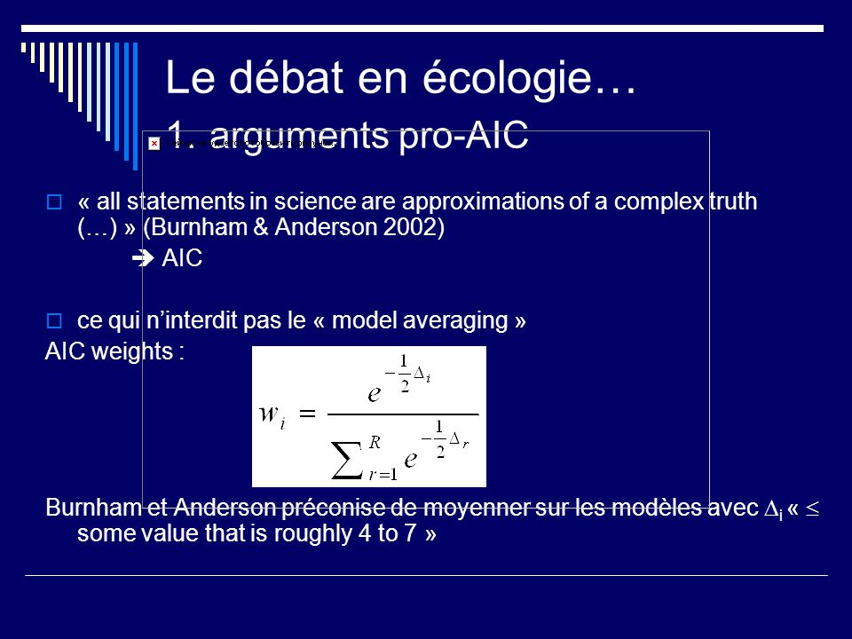 Le débat en écologie… 1. arguments pro-AIC « all statements in science are approximations of a complex truth (…) » (Burnham & Anderson 2002) AIC ce qu