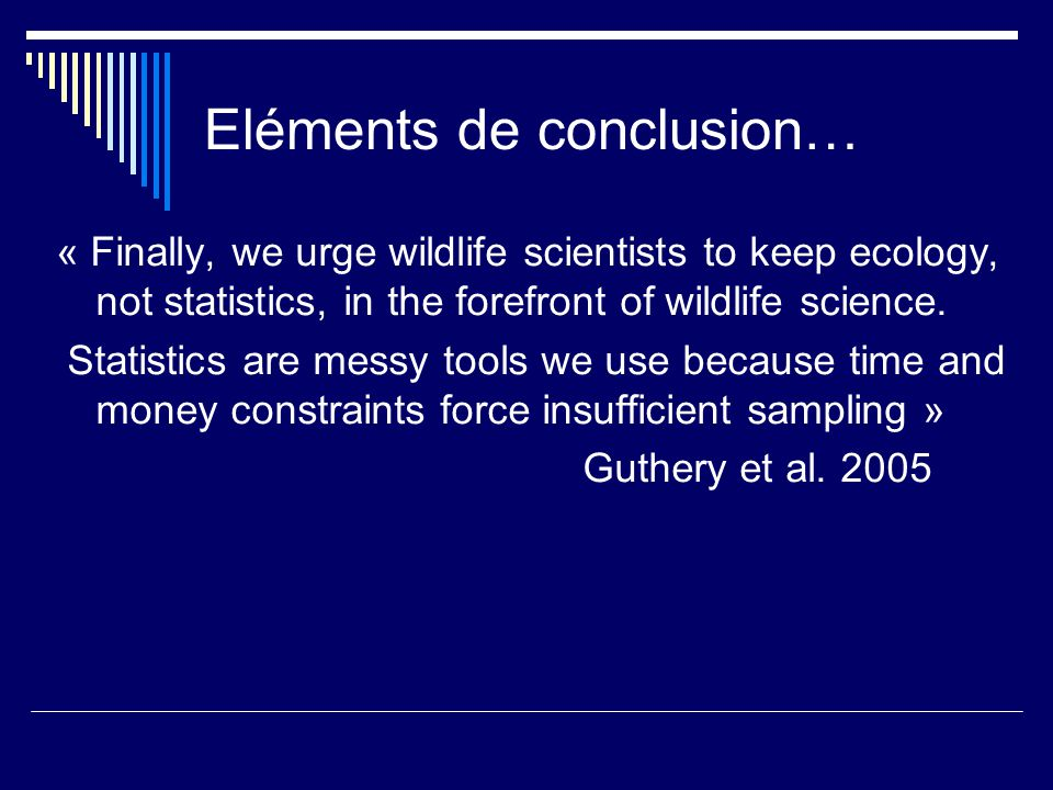 Eléments de conclusion… « Finally, we urge wildlife scientists to keep ecology, not statistics, in the forefront of wildlife science. Statistics are m