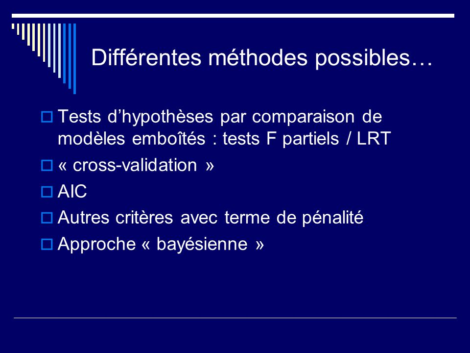 Différentes méthodes possibles… Tests dhypothèses par comparaison de modèles emboîtés : tests F partiels / LRT « cross-validation » AIC Autres critère