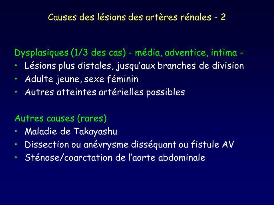 Causes des lésions des artères rénales - 2 Dysplasiques (1/3 des cas) - média, adventice, intima - Lésions plus distales, jusquaux branches de division Adulte jeune, sexe féminin Autres atteintes artérielles possibles Autres causes (rares) Maladie de Takayashu Dissection ou anévrysme disséquant ou fistule AV Sténose/coarctation de laorte abdominale
