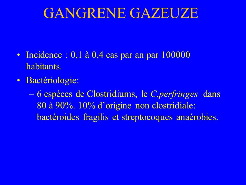 GANGRENE GAZEUZE Porte dentrée: –traumatique à partir de germes telluriques, –contamination dulcères cutanés ou descarres, –pied diabétique, – injections intramusculaire ou intraarticulaire de corticoides ou dAINS, – post-chirurgicale, rarement dorigine endogène (cancer colique ou rectal).