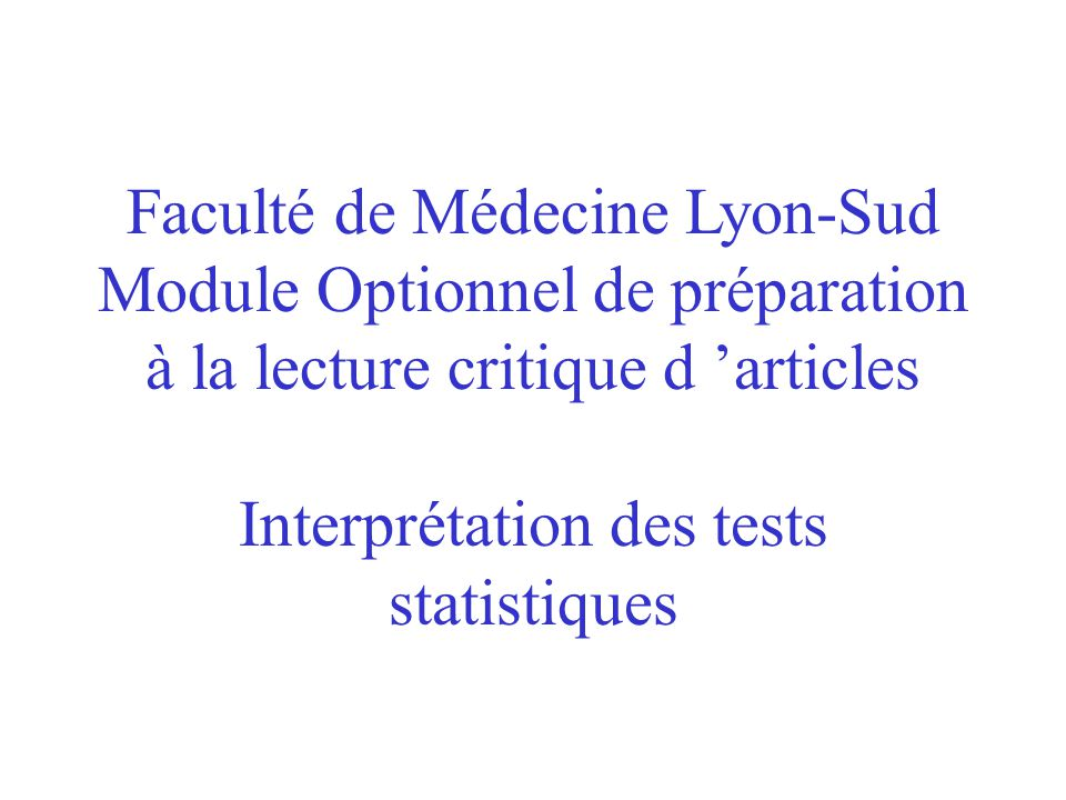 Faculté de Médecine Lyon-Sud Module Optionnel de préparation à la lecture critique d articles Interprétation des tests statistiques
