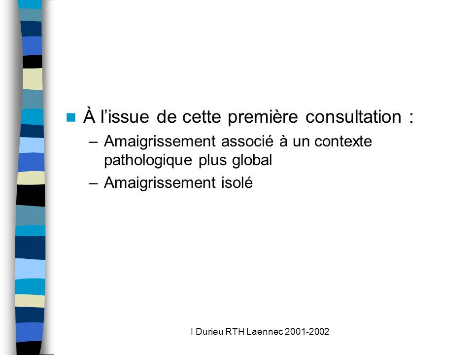 I Durieu RTH Laennec 2001-2002 À lissue de cette première consultation : –Amaigrissement associé à un contexte pathologique plus global –Amaigrissement isolé