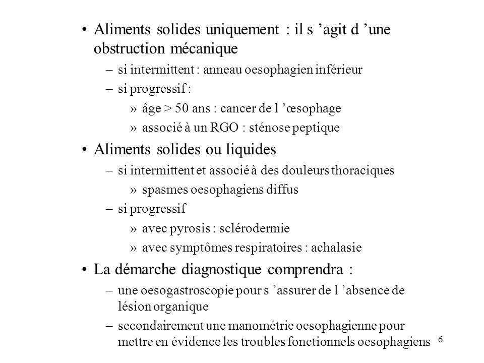 6 Aliments solides uniquement : il s agit d une obstruction mécanique –si intermittent : anneau oesophagien inférieur –si progressif : »âge > 50 ans : cancer de l œsophage »associé à un RGO : sténose peptique Aliments solides ou liquides –si intermittent et associé à des douleurs thoraciques »spasmes oesophagiens diffus –si progressif »avec pyrosis : sclérodermie »avec symptômes respiratoires : achalasie La démarche diagnostique comprendra : –une oesogastroscopie pour s assurer de l absence de lésion organique –secondairement une manométrie oesophagienne pour mettre en évidence les troubles fonctionnels oesophagiens