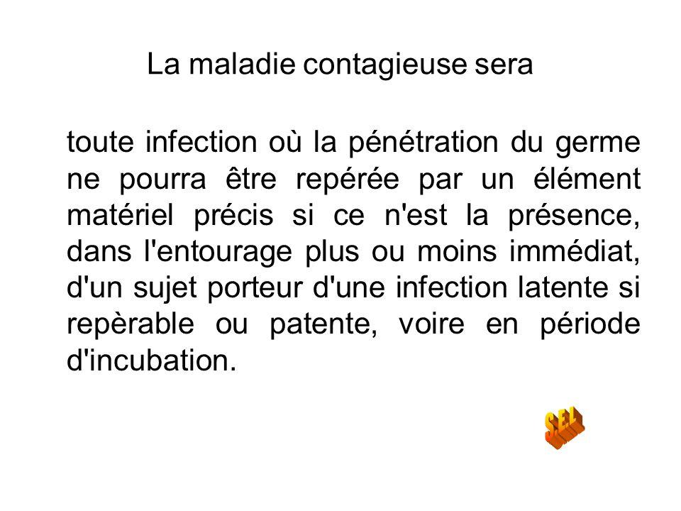 La maladie contagieuse sera toute infection où la pénétration du germe ne pourra être repérée par un élément matériel précis si ce n'est la présence,