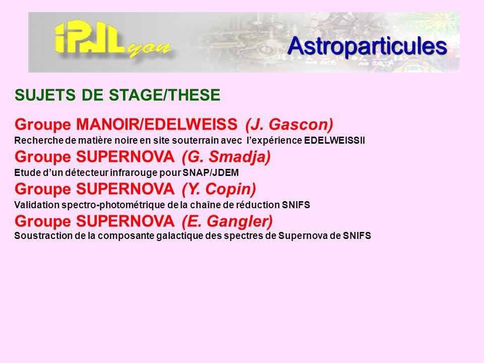 Astroparticules SUJETS DE STAGE/THESE Groupe MANOIR/EDELWEISS (J. Gascon) Recherche de matière noire en site souterrain avec lexpérience EDELWEISSII G