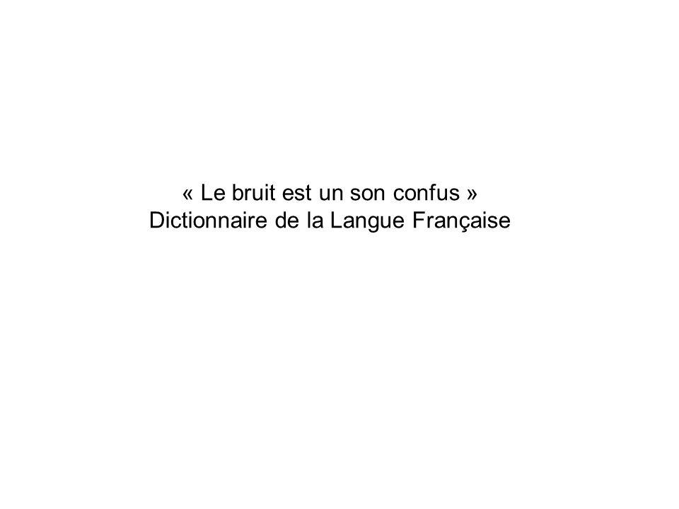 « Le bruit est un son confus » Dictionnaire de la Langue Française
