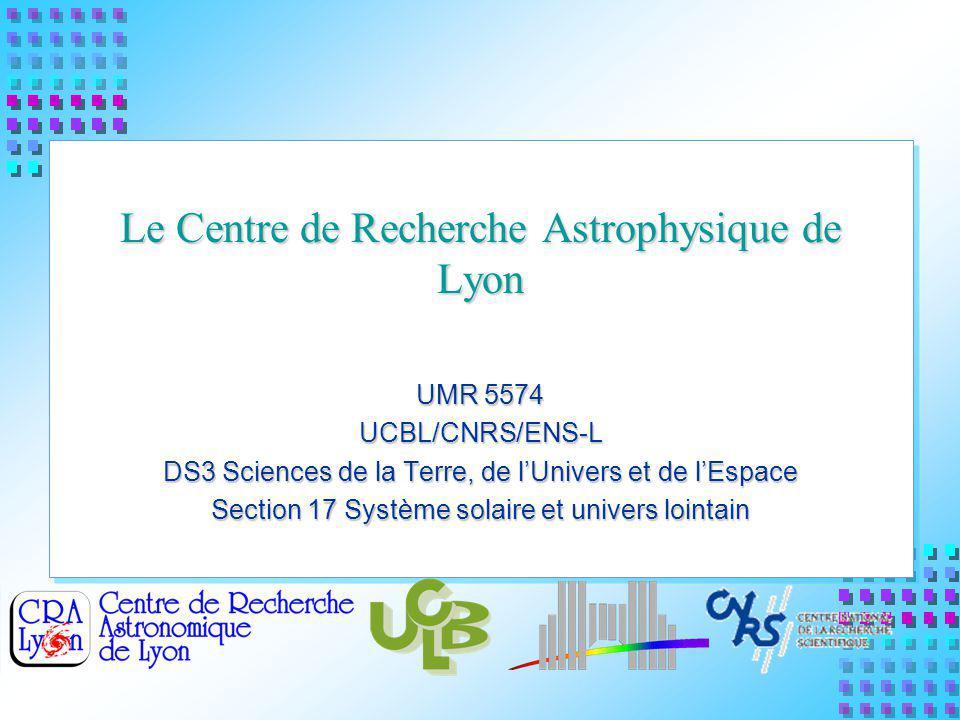 Le Centre de Recherche Astrophysique de Lyon UMR 5574 UCBL/CNRS/ENS-L DS3 Sciences de la Terre, de lUnivers et de lEspace Section 17 Système solaire et univers lointain