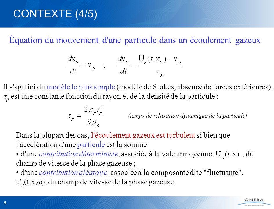 5 Dans la plupart des cas, l écoulement gazeux est turbulent si bien que l accélération d une particule est la somme d une contribution déterministe, associée à la valeur moyenne,, du champ de vitesse de la phase gazeuse ; d une contribution aléatoire, associée à la composante dite fluctuante , u g (t,x du champ de vitesse de la phase gazeuse.