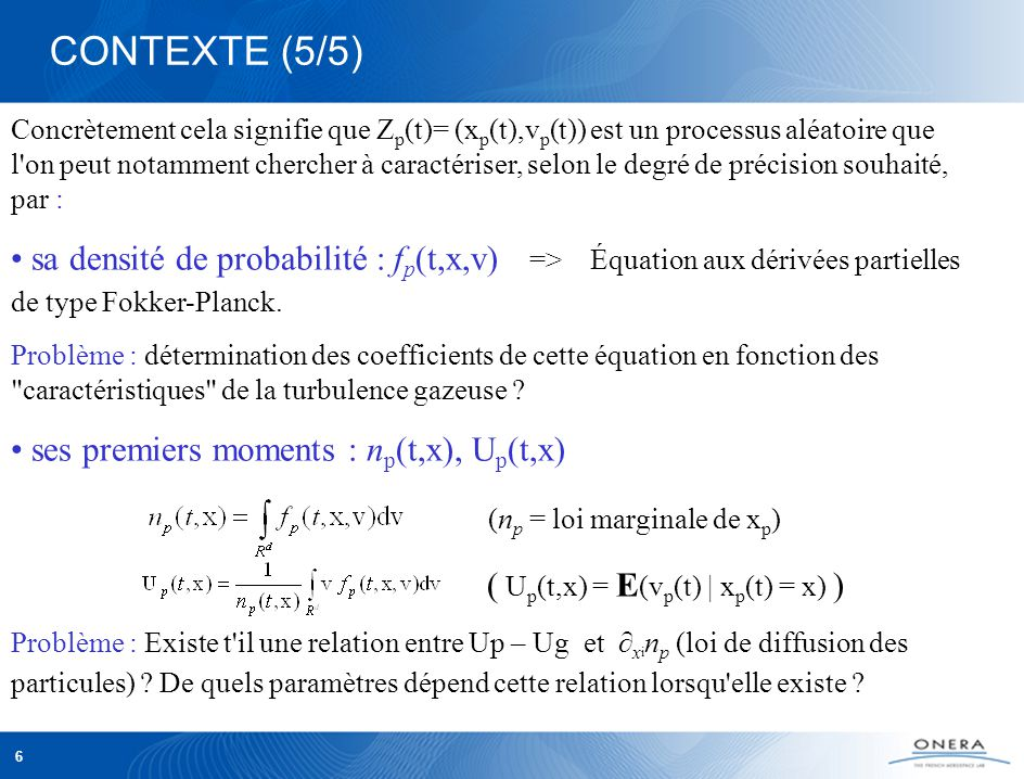 6 CONTEXTE (5/5) Concrètement cela signifie que Z p (t)= (x p (t),v p (t)) est un processus aléatoire que l on peut notamment chercher à caractériser, selon le degré de précision souhaité, par : sa densité de probabilité : f p (t,x,v) => Équation aux dérivées partielles de type Fokker-Planck.
