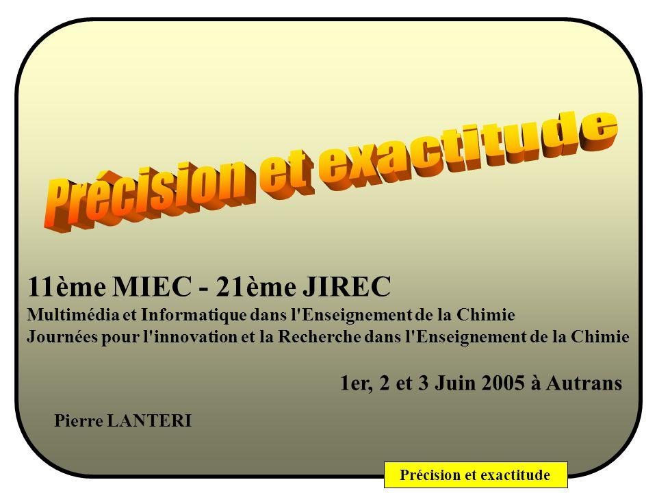Précision et exactitude 11ème MIEC - 21ème JIREC Multimédia et Informatique dans l Enseignement de la Chimie Journées pour l innovation et la Recherche dans l Enseignement de la Chimie 1er, 2 et 3 Juin 2005 à Autrans Pierre LANTERI
