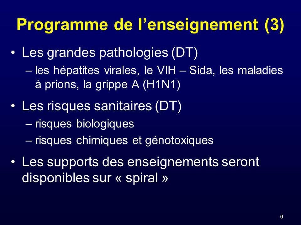 6 Programme de lenseignement (3) Les grandes pathologies (DT) –les hépatites virales, le VIH – Sida, les maladies à prions, la grippe A (H1N1) Les risques sanitaires (DT) –risques biologiques –risques chimiques et génotoxiques Les supports des enseignements seront disponibles sur « spiral »